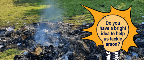 """burnt rubbish with light bulb graphic over the top stating """"do you have a bright idea to help us tackle arson?"""""""
